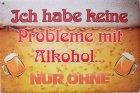 """Blechschild """"Ich habe keine Probleme mit Alkohol... Nur Ohne"""""""
